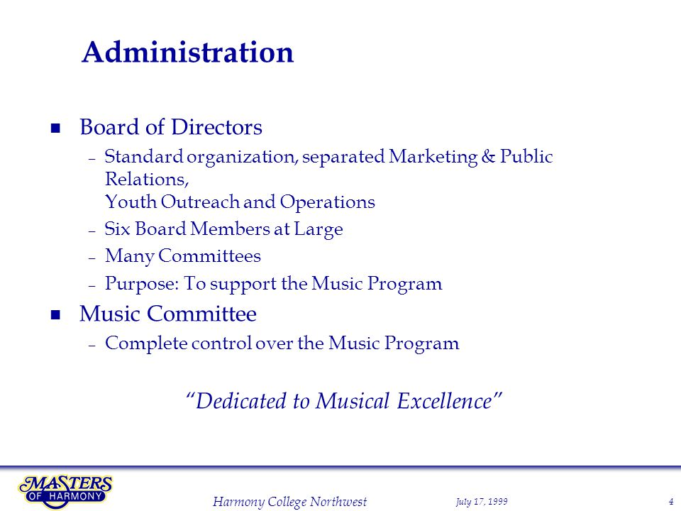 July 17, 1999 Harmony College Northwest 4 Administration Board of Directors – Standard organization, separated Marketing & Public Relations, Youth Outreach and Operations – Six Board Members at Large – Many Committees – Purpose: To support the Music Program Music Committee – Complete control over the Music Program Dedicated to Musical Excellence