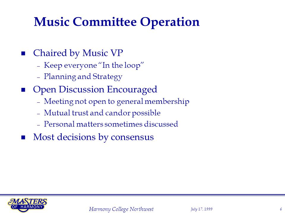 July 17, 1999 Harmony College Northwest 6 Music Committee Operation Chaired by Music VP – Keep everyone In the loop – Planning and Strategy Open Discussion Encouraged – Meeting not open to general membership – Mutual trust and candor possible – Personal matters sometimes discussed Most decisions by consensus