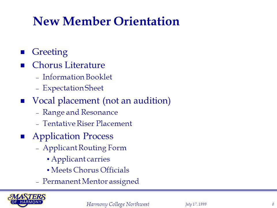 July 17, 1999 Harmony College Northwest 8 New Member Orientation Greeting Chorus Literature – Information Booklet – Expectation Sheet Vocal placement (not an audition) – Range and Resonance – Tentative Riser Placement Application Process – Applicant Routing Form Applicant carries Meets Chorus Officials – Permanent Mentor assigned