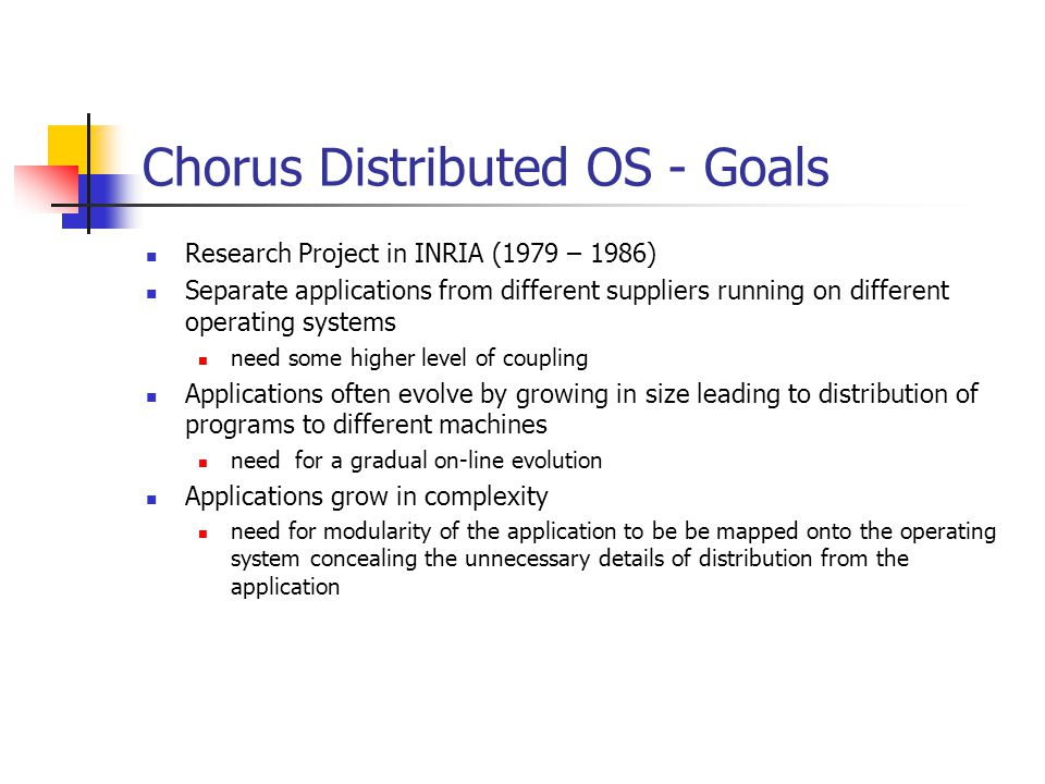 Chorus Distributed OS - Goals Research Project in INRIA (1979 – 1986) Separate applications from different suppliers running on different operating systems need some higher level of coupling Applications often evolve by growing in size leading to distribution of programs to different machines need for a gradual on-line evolution Applications grow in complexity need for modularity of the application to be be mapped onto the operating system concealing the unnecessary details of distribution from the application
