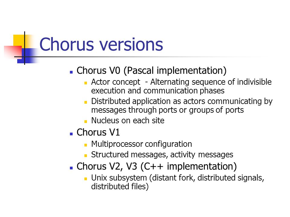 Chorus versions Chorus V0 (Pascal implementation) Actor concept - Alternating sequence of indivisible execution and communication phases Distributed application as actors communicating by messages through ports or groups of ports Nucleus on each site Chorus V1 Multiprocessor configuration Structured messages, activity messages Chorus V2, V3 (C++ implementation) Unix subsystem (distant fork, distributed signals, distributed files)