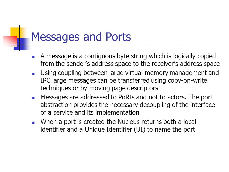 Messages and Ports A message is a contiguous byte string which is logically copied from the sender's address space to the receiver's address space Using coupling between large virtual memory management and IPC large messages can be transferred using copy-on-write techniques or by moving page descriptors Messages are addressed to PoRts and not to actors.