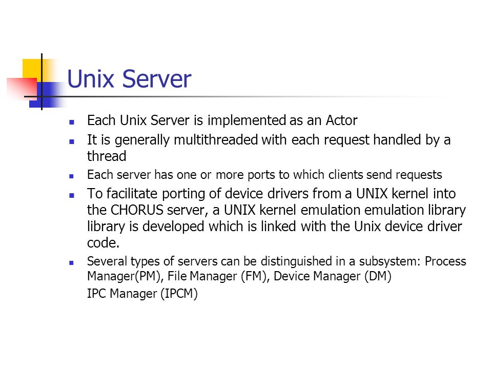 Unix Server Each Unix Server is implemented as an Actor It is generally multithreaded with each request handled by a thread Each server has one or more ports to which clients send requests To facilitate porting of device drivers from a UNIX kernel into the CHORUS server, a UNIX kernel emulation emulation library library is developed which is linked with the Unix device driver code.