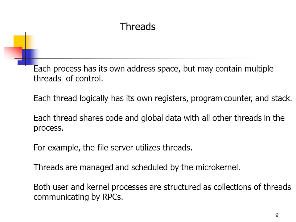 9 Threads Each process has its own address space, but may contain multiple threads of control.