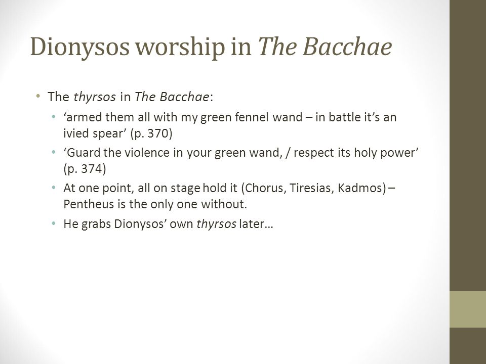 Dionysos worship in The Bacchae The thyrsos in The Bacchae: 'armed them all with my green fennel wand – in battle it's an ivied spear' (p.