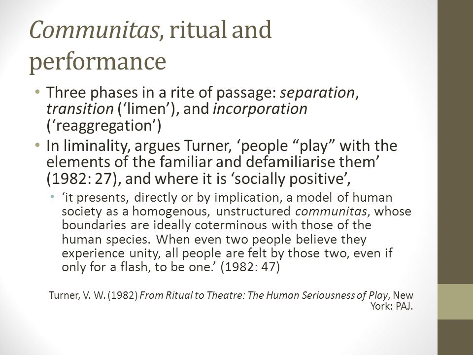 Communitas, ritual and performance Three phases in a rite of passage: separation, transition ('limen'), and incorporation ('reaggregation') In liminality, argues Turner, 'people play with the elements of the familiar and defamiliarise them' (1982: 27), and where it is 'socially positive', 'it presents, directly or by implication, a model of human society as a homogenous, unstructured communitas, whose boundaries are ideally coterminous with those of the human species.