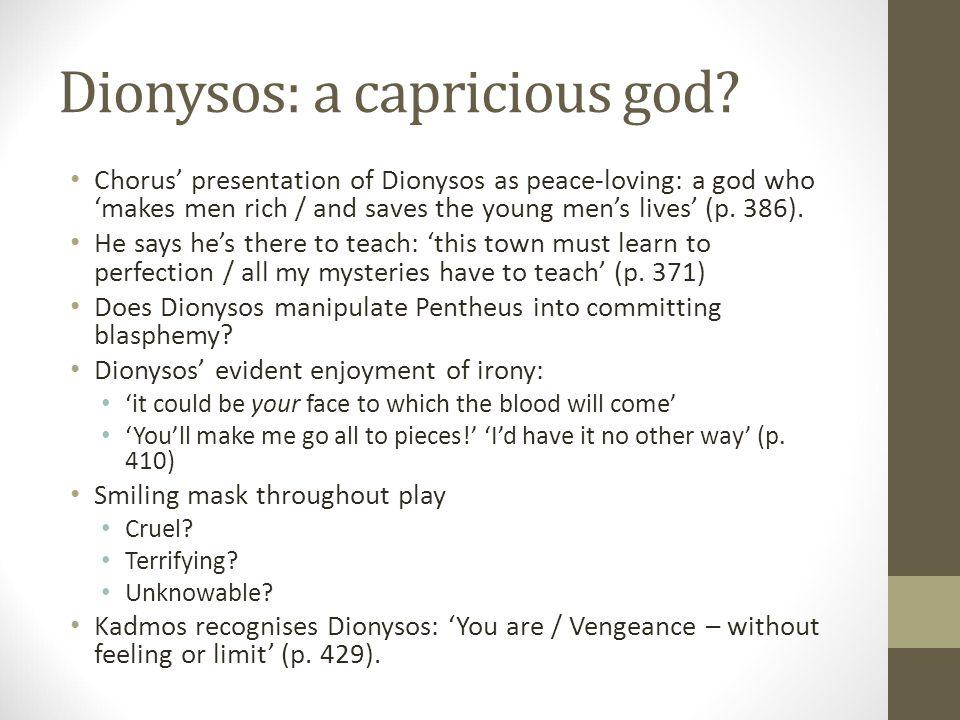 Dionysos: a capricious god? Chorus' presentation of Dionysos as peace-loving: a god who 'makes men rich / and saves the young men's lives' (p. 386). H