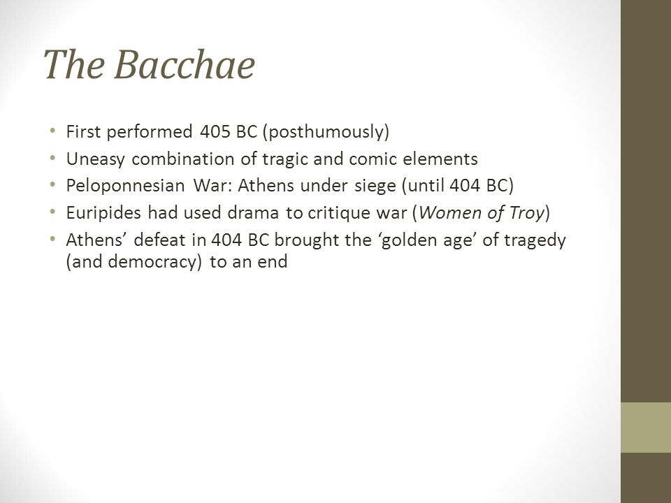 The Bacchae First performed 405 BC (posthumously) Uneasy combination of tragic and comic elements Peloponnesian War: Athens under siege (until 404 BC) Euripides had used drama to critique war (Women of Troy) Athens' defeat in 404 BC brought the 'golden age' of tragedy (and democracy) to an end