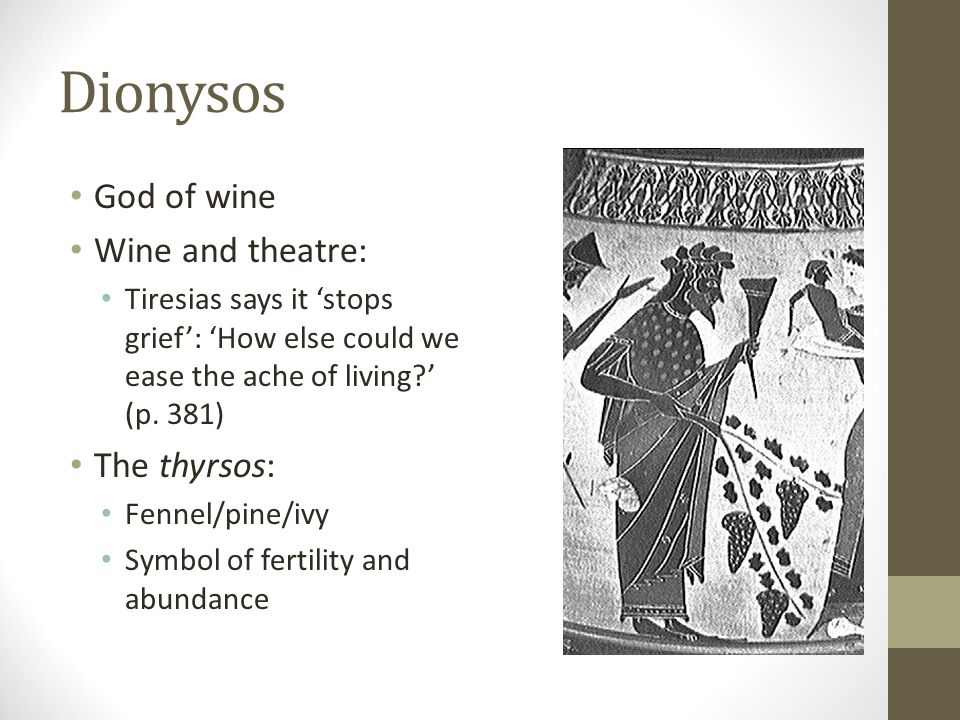 Dionysos God of wine Wine and theatre: Tiresias says it 'stops grief': 'How else could we ease the ache of living?' (p.