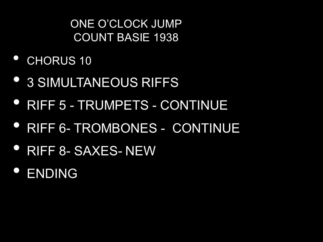 ONE O'CLOCK JUMP COUNT BASIE 1938 CHORUS 10 3 SIMULTANEOUS RIFFS RIFF 5 - TRUMPETS - CONTINUE RIFF 6- TROMBONES - CONTINUE RIFF 8- SAXES- NEW ENDING