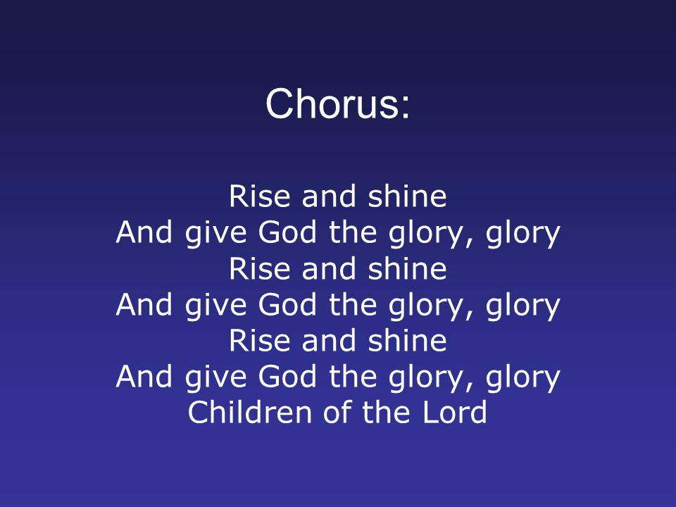 Chorus: Rise and shine And give God the glory, glory Rise and shine And give God the glory, glory Rise and shine And give God the glory, glory Children of the Lord