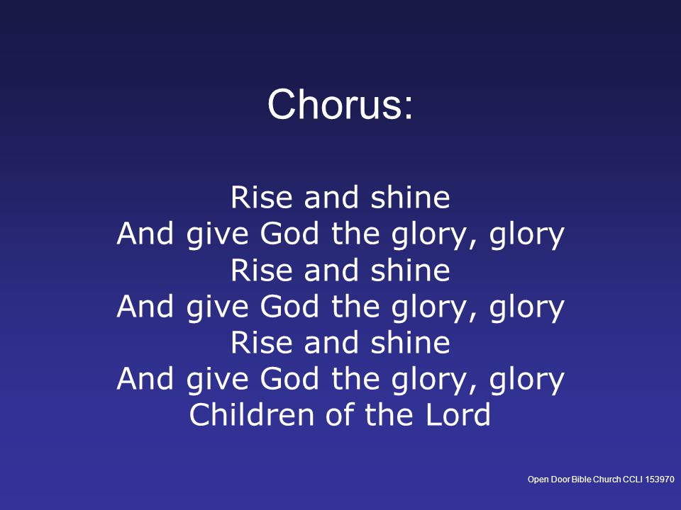 Chorus: Rise and shine And give God the glory, glory Rise and shine And give God the glory, glory Rise and shine And give God the glory, glory Children of the Lord Open Door Bible Church CCLI 153970