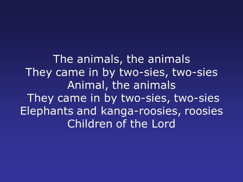 The animals, the animals They came in by two-sies, two-sies Animal, the animals They came in by two-sies, two-sies Elephants and kanga-roosies, roosies Children of the Lord