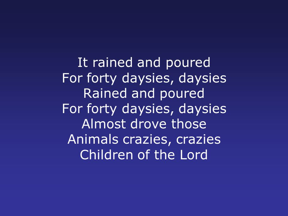 It rained and poured For forty daysies, daysies Rained and poured For forty daysies, daysies Almost drove those Animals crazies, crazies Children of the Lord