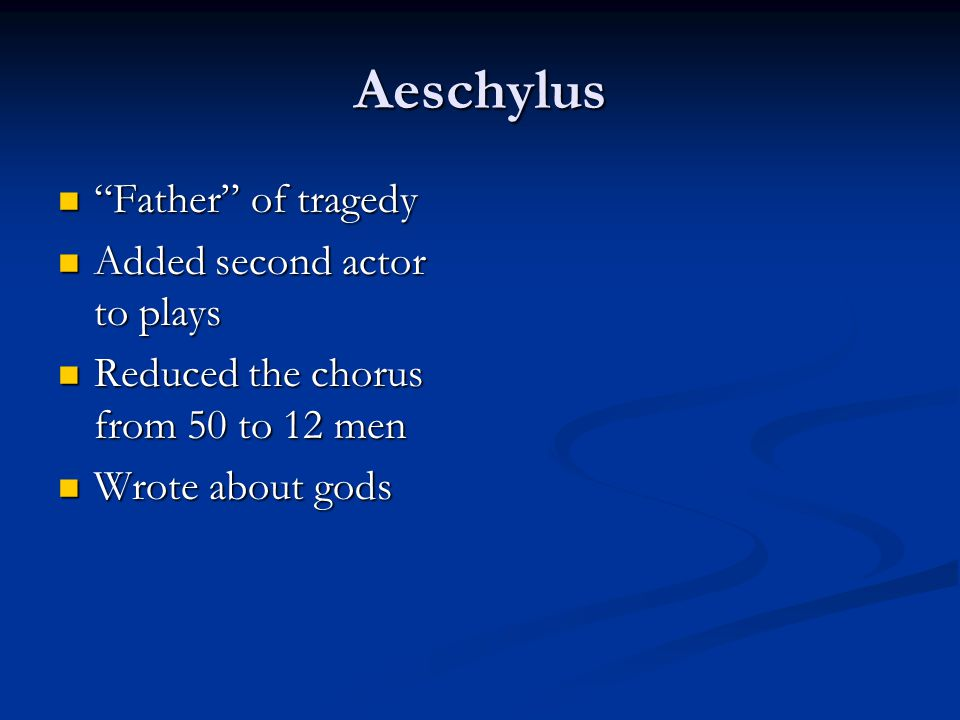 Aeschylus Father of tragedy Father of tragedy Added second actor to plays Added second actor to plays Reduced the chorus from 50 to 12 men Reduced the chorus from 50 to 12 men Wrote about gods Wrote about gods