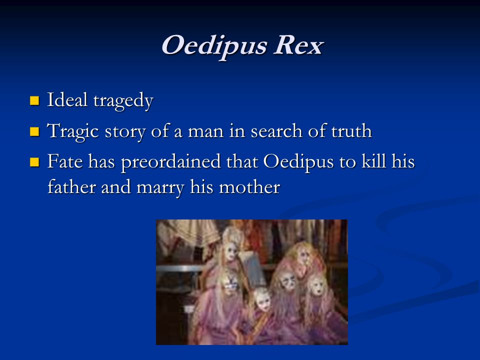 Oedipus Rex Ideal tragedy Ideal tragedy Tragic story of a man in search of truth Tragic story of a man in search of truth Fate has preordained that Oedipus to kill his father and marry his mother Fate has preordained that Oedipus to kill his father and marry his mother