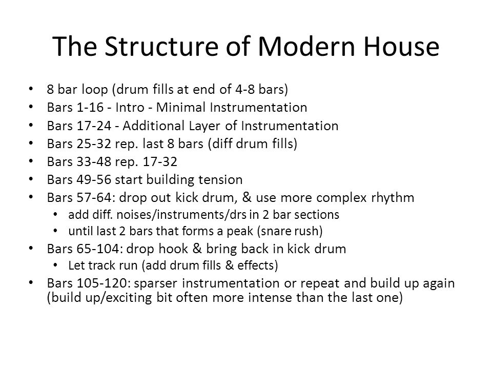The Structure of Modern House 8 bar loop (drum fills at end of 4-8 bars) Bars 1-16 - Intro - Minimal Instrumentation Bars 17-24 - Additional Layer of Instrumentation Bars 25-32 rep.