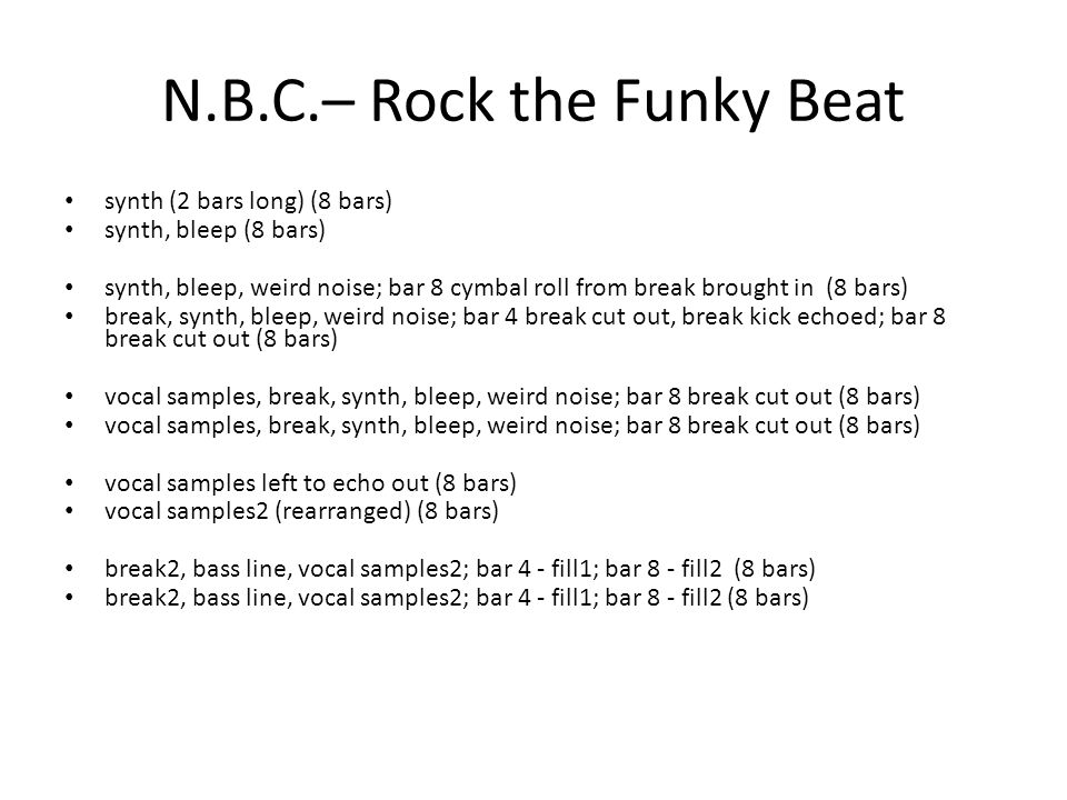 N.B.C.– Rock the Funky Beat synth (2 bars long) (8 bars) synth, bleep (8 bars) synth, bleep, weird noise; bar 8 cymbal roll from break brought in (8 bars) break, synth, bleep, weird noise; bar 4 break cut out, break kick echoed; bar 8 break cut out (8 bars) vocal samples, break, synth, bleep, weird noise; bar 8 break cut out (8 bars) vocal samples left to echo out (8 bars) vocal samples2 (rearranged) (8 bars) break2, bass line, vocal samples2; bar 4 - fill1; bar 8 - fill2 (8 bars)