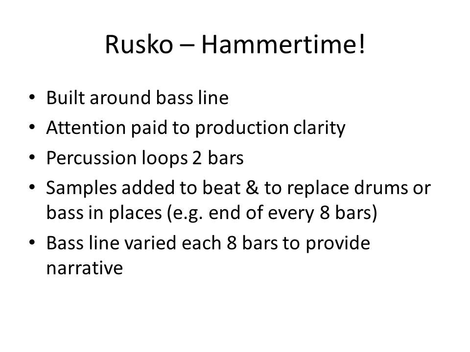 Rusko – Hammertime! Built around bass line Attention paid to production clarity Percussion loops 2 bars Samples added to beat & to replace drums or ba