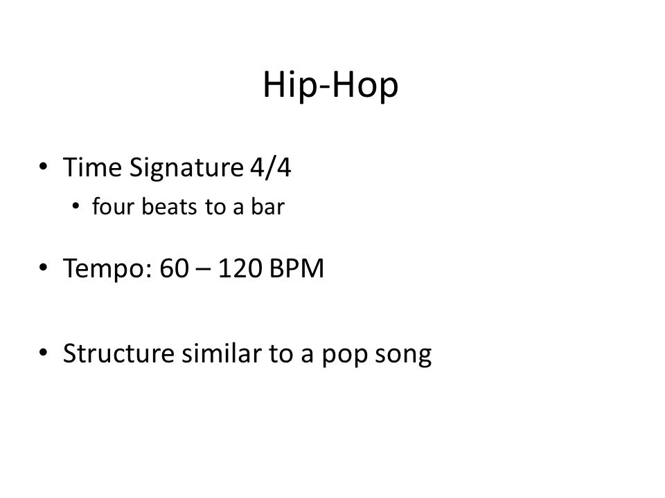 Hip-Hop Time Signature 4/4 four beats to a bar Tempo: 60 – 120 BPM Structure similar to a pop song