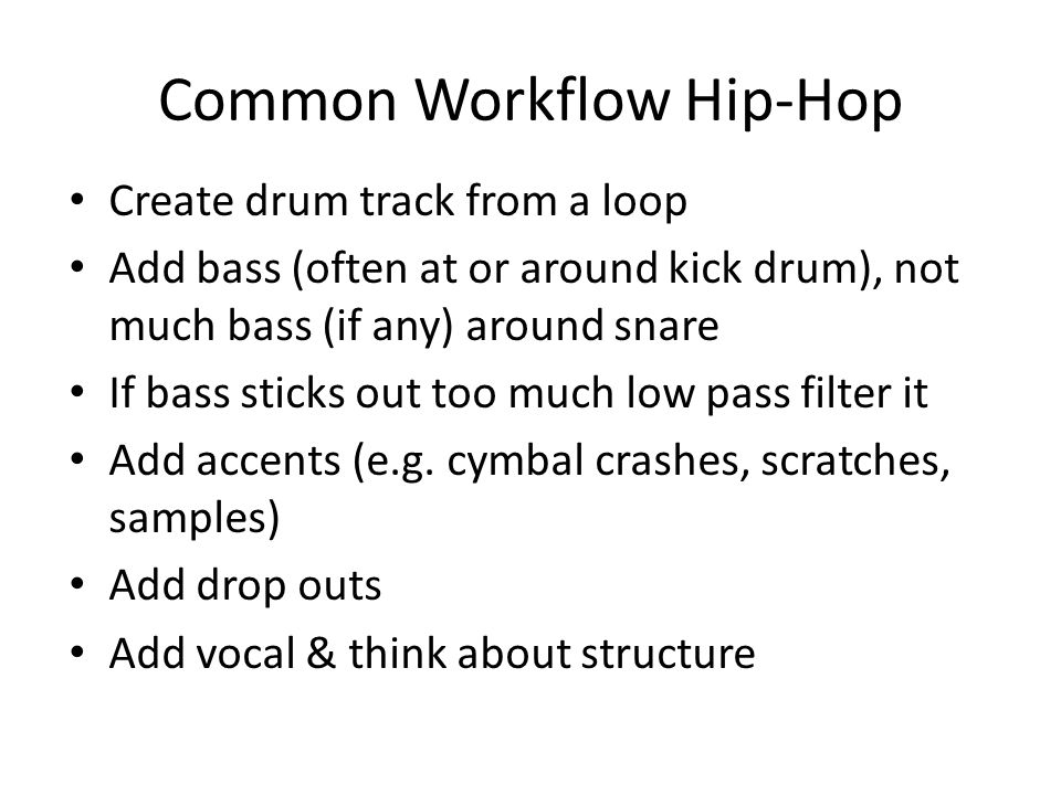 Common Workflow Hip-Hop Create drum track from a loop Add bass (often at or around kick drum), not much bass (if any) around snare If bass sticks out too much low pass filter it Add accents (e.g.