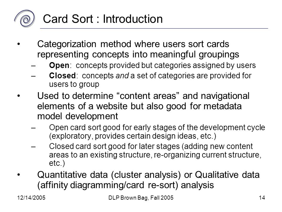 12/14/2005DLP Brown Bag, Fall 200514 Card Sort : Introduction Categorization method where users sort cards representing concepts into meaningful groupings –Open: concepts provided but categories assigned by users –Closed: concepts and a set of categories are provided for users to group Used to determine content areas and navigational elements of a website but also good for metadata model development –Open card sort good for early stages of the development cycle (exploratory, provides certain design ideas, etc.) –Closed card sort good for later stages (adding new content areas to an existing structure, re-organizing current structure, etc.) Quantitative data (cluster analysis) or Qualitative data (affinity diagramming/card re-sort) analysis
