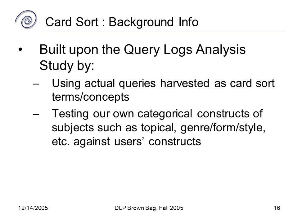 12/14/2005DLP Brown Bag, Fall 200516 Card Sort : Background Info Built upon the Query Logs Analysis Study by: –Using actual queries harvested as card sort terms/concepts –Testing our own categorical constructs of subjects such as topical, genre/form/style, etc.