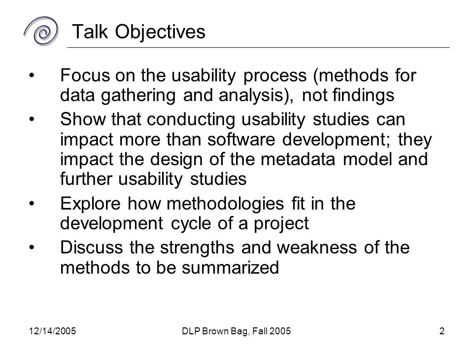 12/14/2005DLP Brown Bag, Fall 20052 Talk Objectives Focus on the usability process (methods for data gathering and analysis), not findings Show that conducting usability studies can impact more than software development; they impact the design of the metadata model and further usability studies Explore how methodologies fit in the development cycle of a project Discuss the strengths and weakness of the methods to be summarized