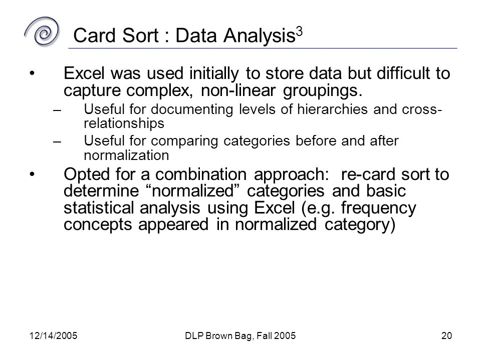 12/14/2005DLP Brown Bag, Fall 200520 Card Sort : Data Analysis 3 Excel was used initially to store data but difficult to capture complex, non-linear groupings.