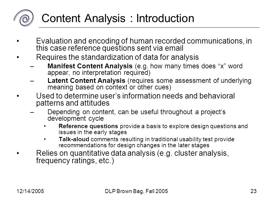 12/14/2005DLP Brown Bag, Fall 200523 Content Analysis : Introduction Evaluation and encoding of human recorded communications, in this case reference questions sent via email Requires the standardization of data for analysis –Manifest Content Analysis (e.g.