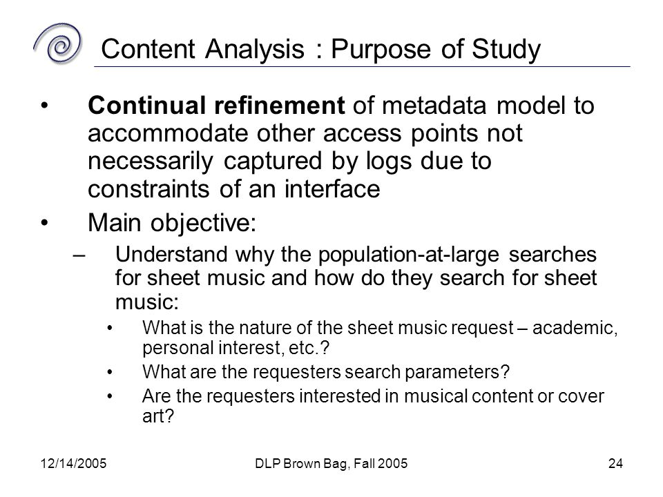 12/14/2005DLP Brown Bag, Fall 200524 Content Analysis : Purpose of Study Continual refinement of metadata model to accommodate other access points not necessarily captured by logs due to constraints of an interface Main objective: –Understand why the population-at-large searches for sheet music and how do they search for sheet music: What is the nature of the sheet music request – academic, personal interest, etc..