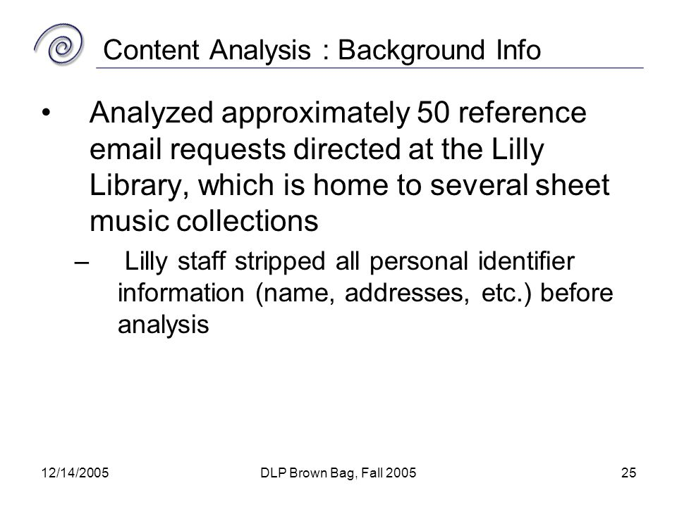 12/14/2005DLP Brown Bag, Fall 200525 Content Analysis : Background Info Analyzed approximately 50 reference email requests directed at the Lilly Library, which is home to several sheet music collections – Lilly staff stripped all personal identifier information (name, addresses, etc.) before analysis