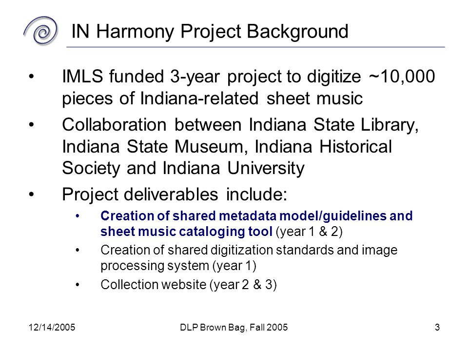12/14/2005DLP Brown Bag, Fall 20053 IN Harmony Project Background IMLS funded 3-year project to digitize ~10,000 pieces of Indiana-related sheet music Collaboration between Indiana State Library, Indiana State Museum, Indiana Historical Society and Indiana University Project deliverables include: Creation of shared metadata model/guidelines and sheet music cataloging tool (year 1 & 2) Creation of shared digitization standards and image processing system (year 1) Collection website (year 2 & 3)