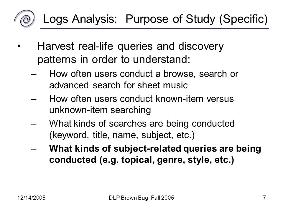 12/14/2005DLP Brown Bag, Fall 20057 Logs Analysis: Purpose of Study (Specific) Harvest real-life queries and discovery patterns in order to understand: –How often users conduct a browse, search or advanced search for sheet music –How often users conduct known-item versus unknown-item searching –What kinds of searches are being conducted (keyword, title, name, subject, etc.) –What kinds of subject-related queries are being conducted (e.g.