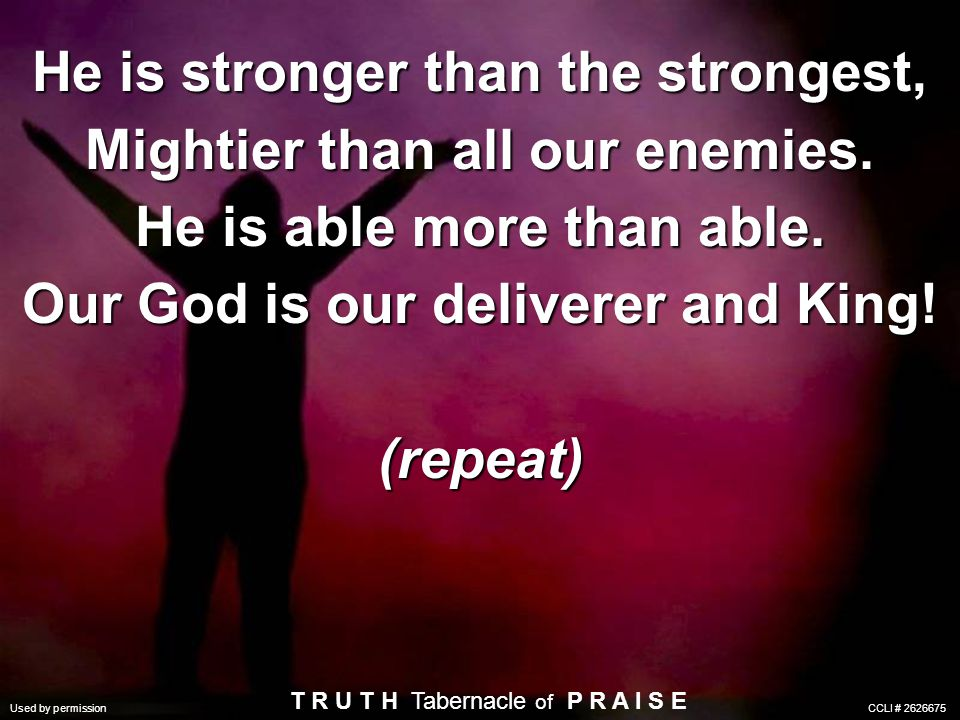 He is stronger than the strongest, Mightier than all our enemies. He is able more than able. Our God is our deliverer and King! (repeat) Used by permi