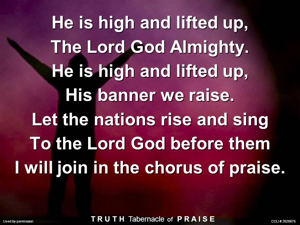 He is high and lifted up, The Lord God Almighty. He is high and lifted up, His banner we raise. Let the nations rise and sing To the Lord God before t