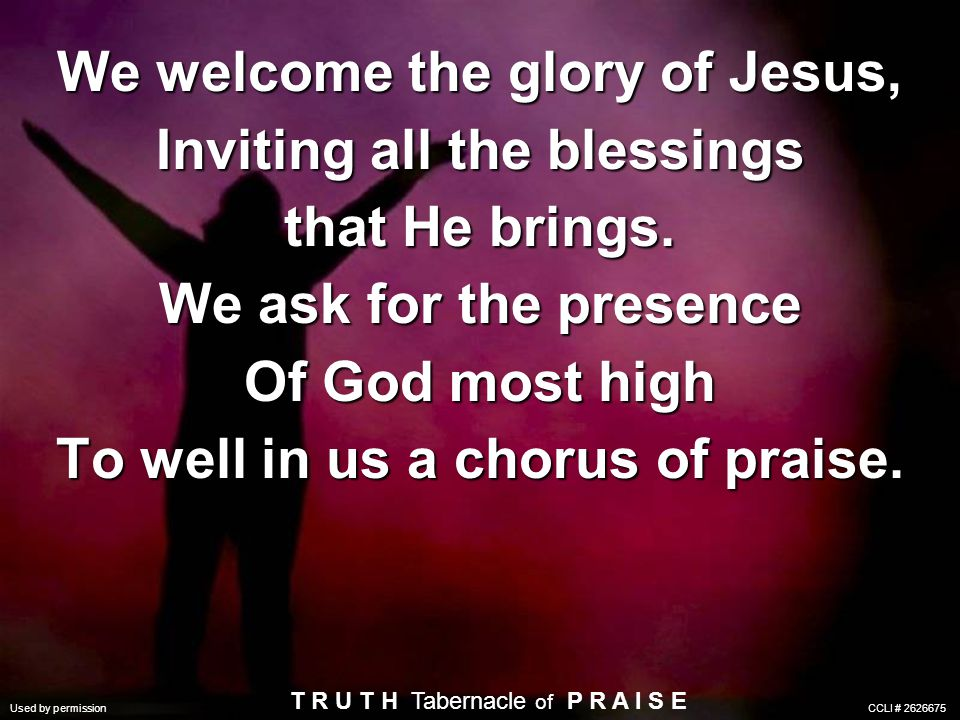 We welcome the glory of Jesus, Inviting all the blessings that He brings. We ask for the presence Of God most high To well in us a chorus of praise. U