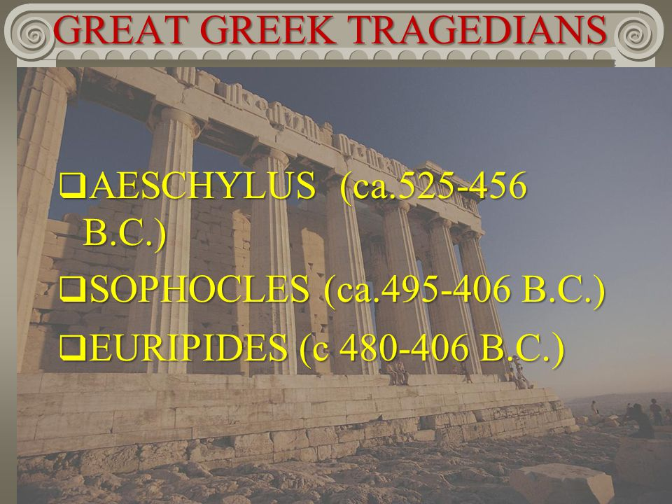 GREAT GREEK TRAGEDIANS  AESCHYLUS (ca.525-456 B.C.)  SOPHOCLES (ca.495-406 B.C.)  EURIPIDES (c 480-406 B.C.)