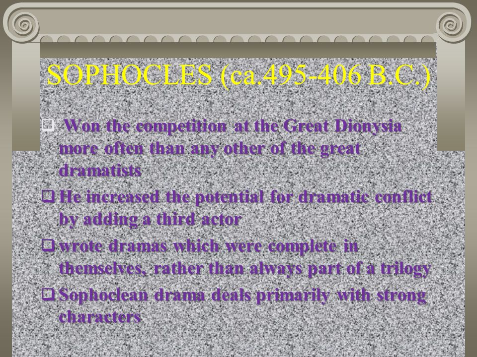 SOPHOCLES (ca.495-406 B.C.) Won the competition at the Great Dionysia more often than any other of the great dramatists  Won the competition at the G
