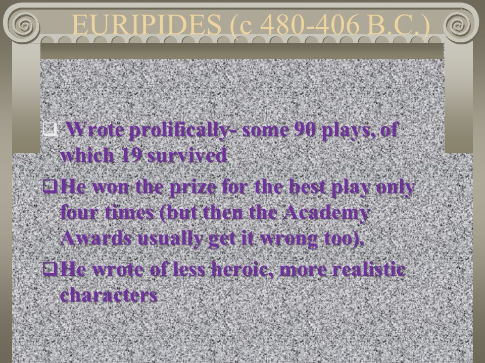 EURIPIDES (c 480-406 B.C.) Wrote prolifically- some 90 plays, of which 19 survived  Wrote prolifically- some 90 plays, of which 19 survived  He won