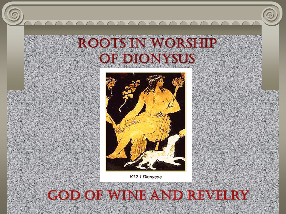 Roots in Worship of Dionysus God of wine and revelry