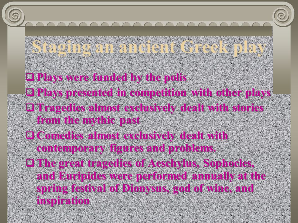 Staging an ancient Greek play  Plays were funded by the polis  Plays presented in competition with other plays  Tragedies almost exclusively dealt