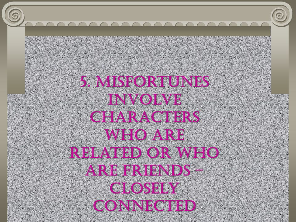 5. Misfortunes involve characters who are related or who are friends – closely connected