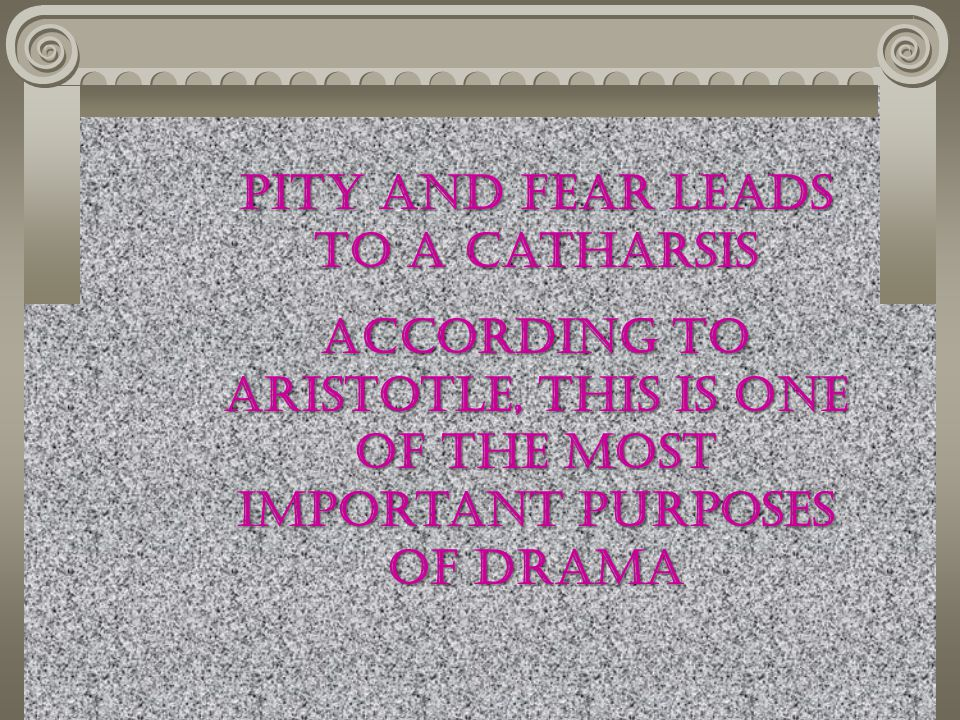 Pity and Fear leads to a catharsis According to Aristotle, this is one of the most important purposes of Drama