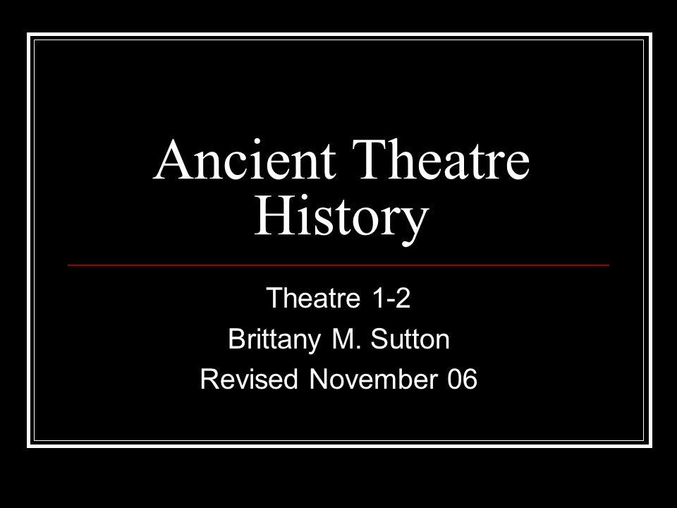 Ancient Theatre History Theatre 1-2 Brittany M. Sutton Revised November 06