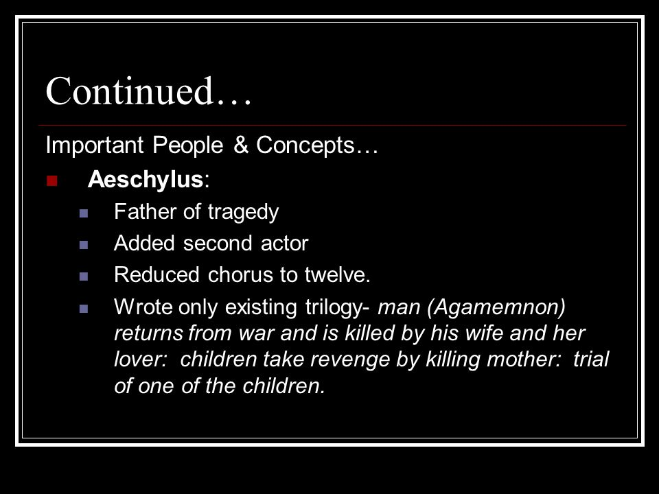 Continued… Important People & Concepts… Aeschylus: Father of tragedy Added second actor Reduced chorus to twelve.