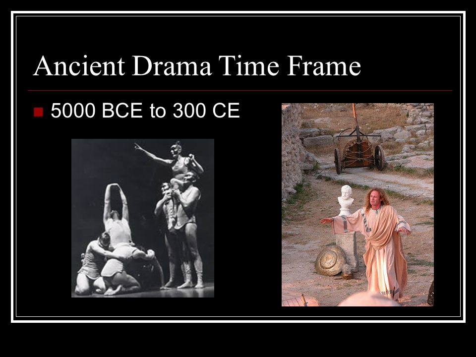 Pre-Greek Period (5000 BCE to 600 BCE) History of drama dates back to start of mankind: Hunters pantomimed adventures First storytellers told tales in chants First organized groups pantomimed the hunt, war, and love dances Mask appeared- first actors became god or animal Man's attempt to imitate nature developed into formal, religious song and dance ceremonies: Worship specific gods and rulers Celebrate the hunt and war