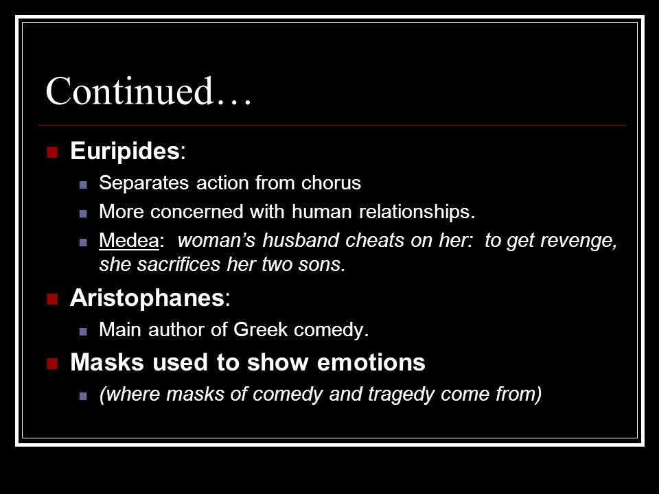 Continued… Euripides: Separates action from chorus More concerned with human relationships.
