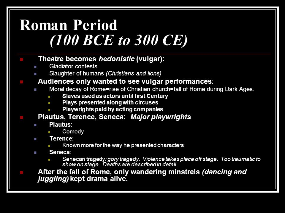Roman Period (100 BCE to 300 CE) Theatre becomes hedonistic (vulgar): Gladiator contests Slaughter of humans (Christians and lions) Audiences only wanted to see vulgar performances: Moral decay of Rome=rise of Christian church=fall of Rome during Dark Ages.