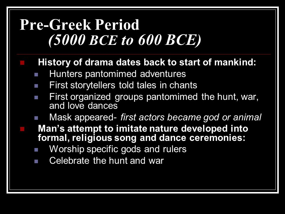 Pre-Greek Period (5000 BCE to 600 BCE) History of drama dates back to start of mankind: Hunters pantomimed adventures First storytellers told tales in